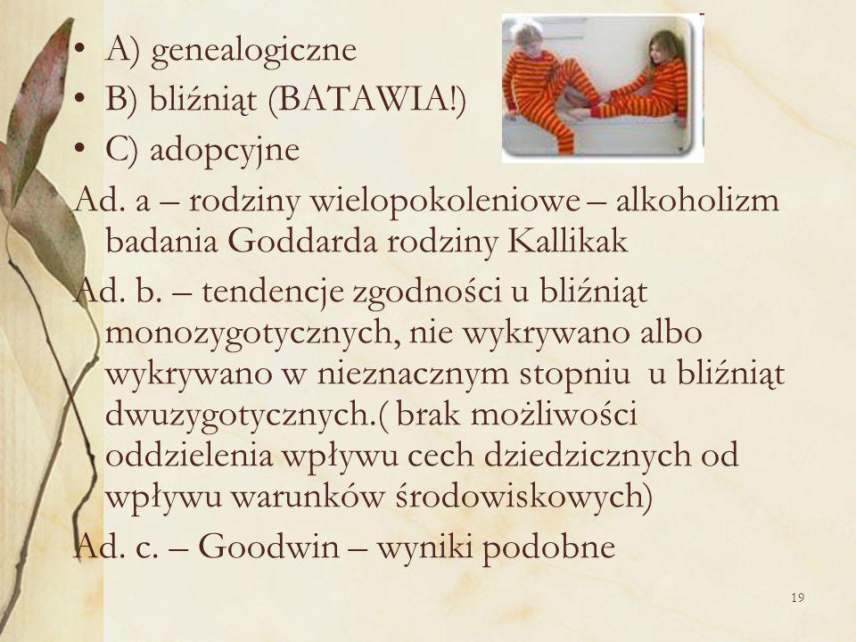 A) genealogiczne B) bliźniąt (BATAWIA!) C) adopcyjne. Ad. a – rodziny wielopokoleniowe – alkoholizm badania Goddarda rodziny Kallikak.