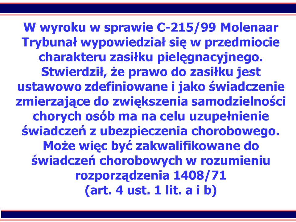 W wyroku w sprawie C-215/99 Molenaar Trybunał wypowiedział się w przedmiocie charakteru zasiłku pielęgnacyjnego.
