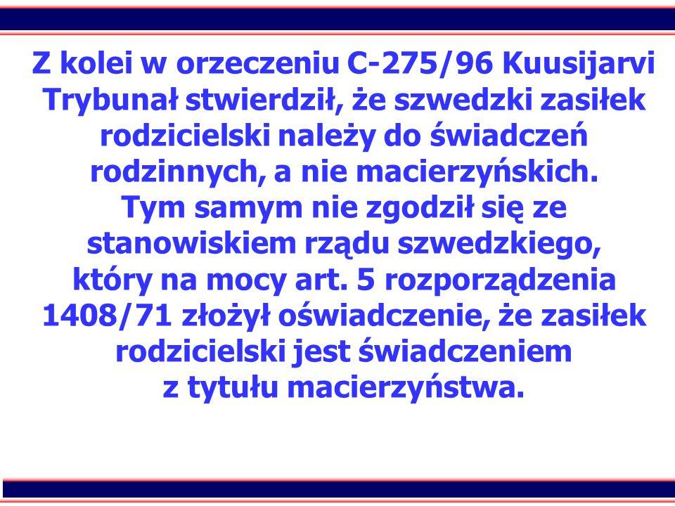 Z kolei w orzeczeniu C-275/96 Kuusijarvi Trybunał stwierdził, że szwedzki zasiłek rodzicielski należy do świadczeń rodzinnych, a nie macierzyńskich.