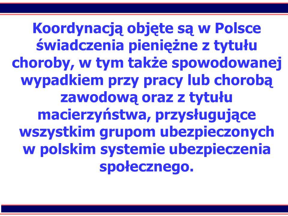 Koordynacją objęte są w Polsce świadczenia pieniężne z tytułu choroby, w tym także spowodowanej wypadkiem przy pracy lub chorobą zawodową oraz z tytułu macierzyństwa, przysługujące wszystkim grupom ubezpieczonych w polskim systemie ubezpieczenia społecznego.