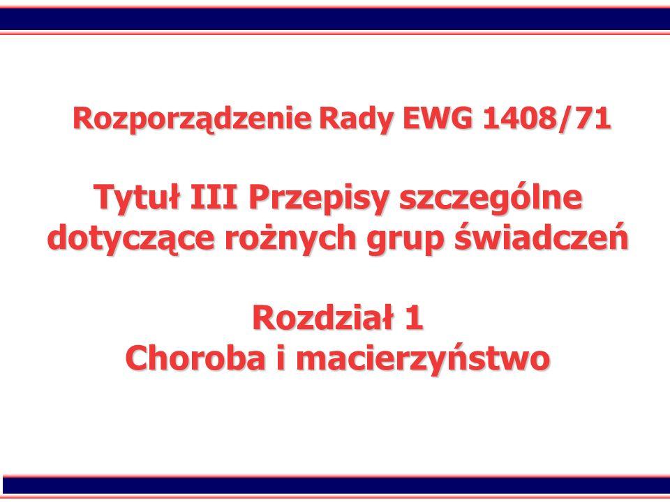 Rozporządzenie Rady EWG 1408/71 Tytuł III Przepisy szczególne dotyczące rożnych grup świadczeń Rozdział 1 Choroba i macierzyństwo