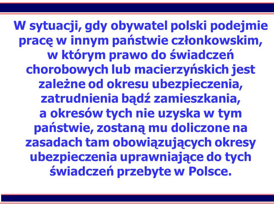 W sytuacji, gdy obywatel polski podejmie pracę w innym państwie członkowskim, w którym prawo do świadczeń chorobowych lub macierzyńskich jest zależne od okresu ubezpieczenia, zatrudnienia bądź zamieszkania, a okresów tych nie uzyska w tym państwie, zostaną mu doliczone na zasadach tam obowiązujących okresy ubezpieczenia uprawniające do tych świadczeń przebyte w Polsce.