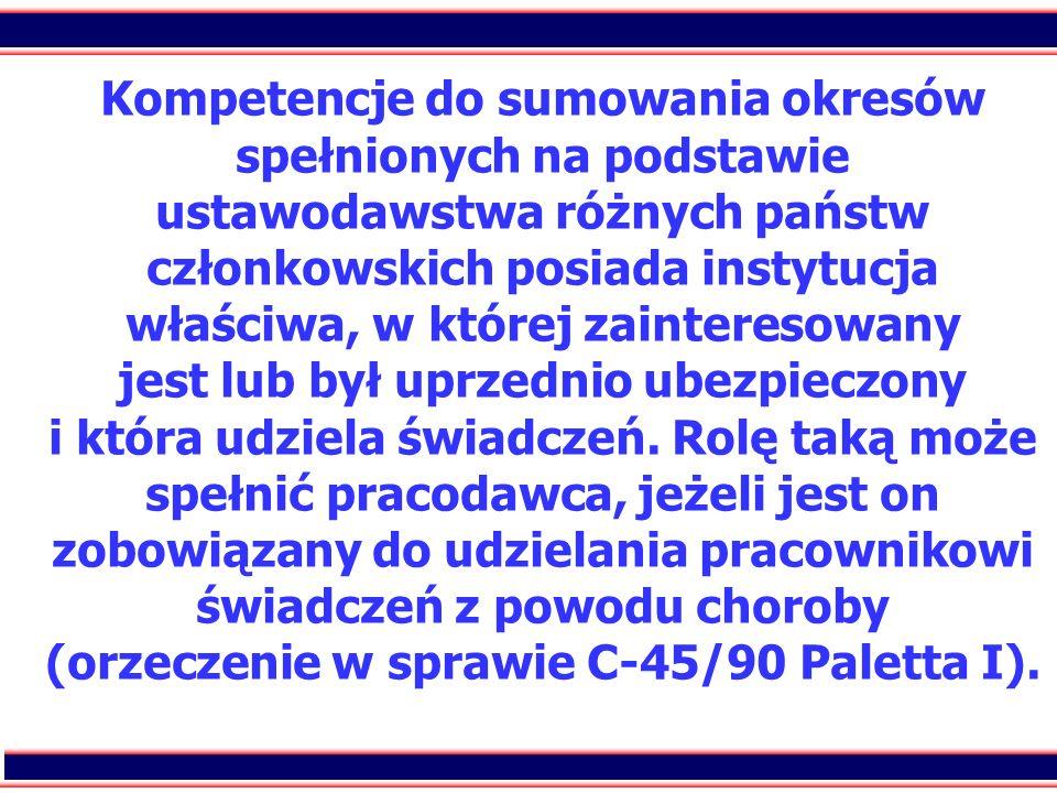 Kompetencje do sumowania okresów spełnionych na podstawie ustawodawstwa różnych państw członkowskich posiada instytucja właściwa, w której zainteresowany jest lub był uprzednio ubezpieczony i która udziela świadczeń.