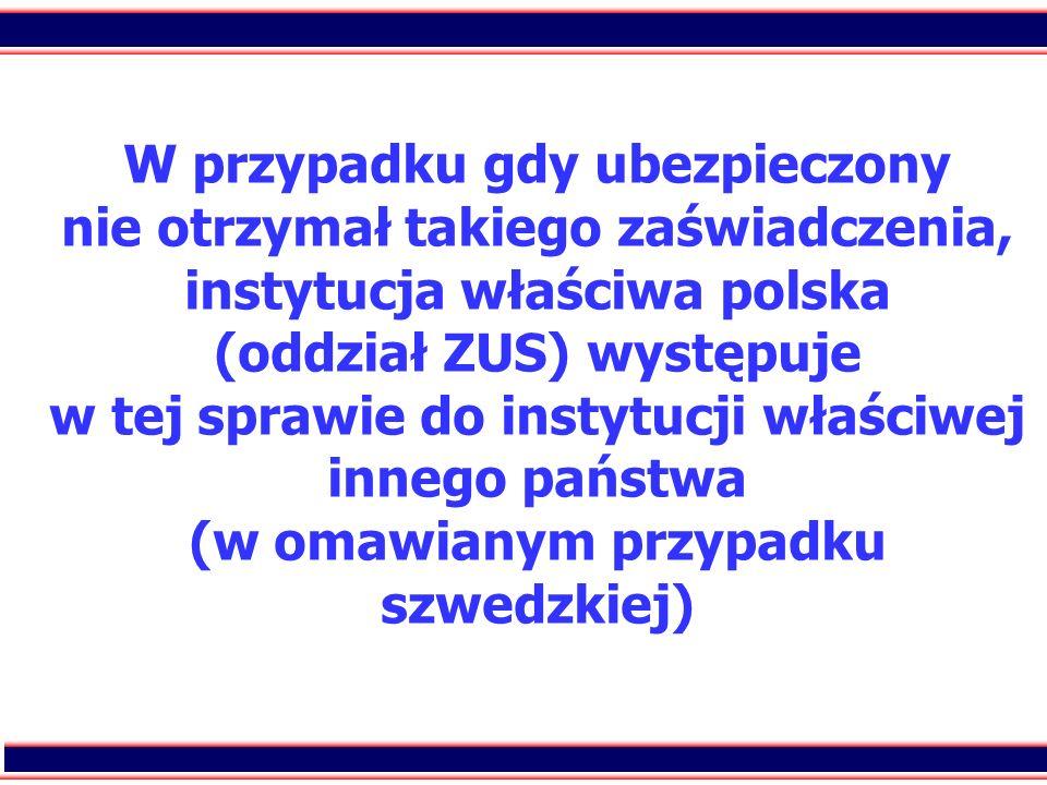 W przypadku gdy ubezpieczony nie otrzymał takiego zaświadczenia, instytucja właściwa polska (oddział ZUS) występuje w tej sprawie do instytucji właściwej innego państwa (w omawianym przypadku szwedzkiej)