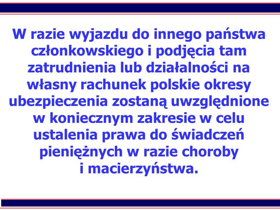 W razie wyjazdu do innego państwa członkowskiego i podjęcia tam zatrudnienia lub działalności na własny rachunek polskie okresy ubezpieczenia zostaną uwzględnione w koniecznym zakresie w celu ustalenia prawa do świadczeń pieniężnych w razie choroby i macierzyństwa.