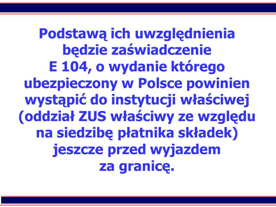 Podstawą ich uwzględnienia będzie zaświadczenie E 104, o wydanie którego ubezpieczony w Polsce powinien wystąpić do instytucji właściwej (oddział ZUS właściwy ze względu na siedzibę płatnika składek) jeszcze przed wyjazdem za granicę.