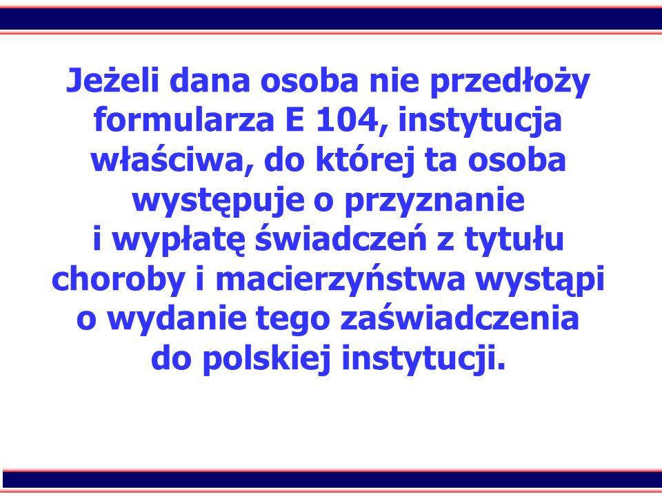 Jeżeli dana osoba nie przedłoży formularza E 104, instytucja właściwa, do której ta osoba występuje o przyznanie i wypłatę świadczeń z tytułu choroby i macierzyństwa wystąpi o wydanie tego zaświadczenia do polskiej instytucji.