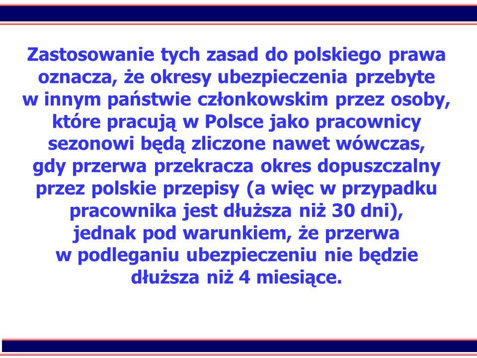 Zastosowanie tych zasad do polskiego prawa oznacza, że okresy ubezpieczenia przebyte w innym państwie członkowskim przez osoby, które pracują w Polsce jako pracownicy sezonowi będą zliczone nawet wówczas, gdy przerwa przekracza okres dopuszczalny przez polskie przepisy (a więc w przypadku pracownika jest dłuższa niż 30 dni), jednak pod warunkiem, że przerwa w podleganiu ubezpieczeniu nie będzie dłuższa niż 4 miesiące.