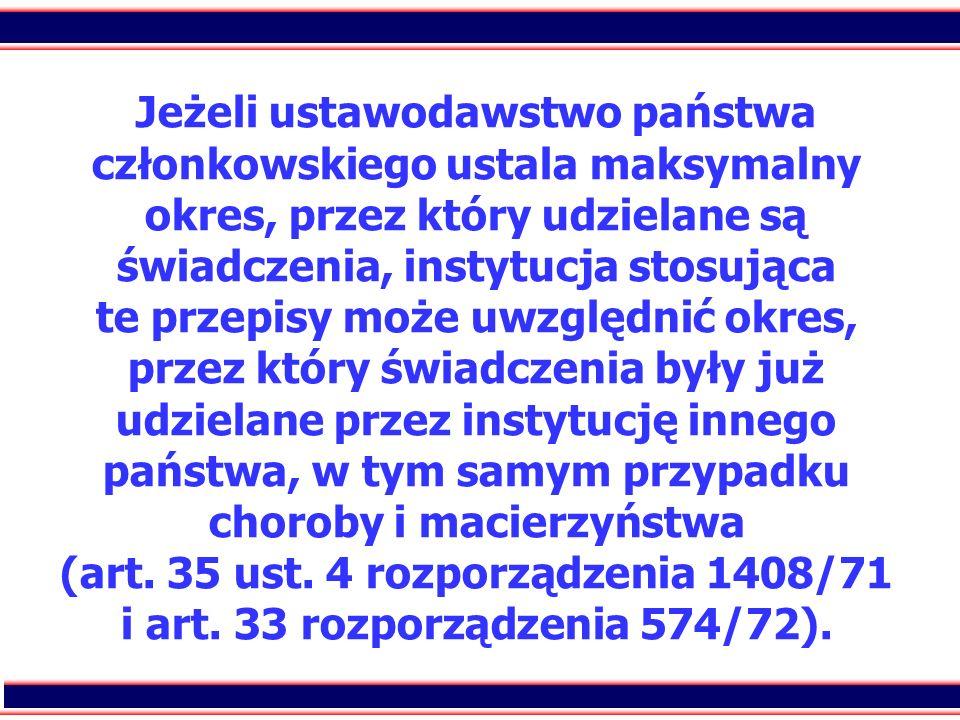 Jeżeli ustawodawstwo państwa członkowskiego ustala maksymalny okres, przez który udzielane są świadczenia, instytucja stosująca te przepisy może uwzględnić okres, przez który świadczenia były już udzielane przez instytucję innego państwa, w tym samym przypadku choroby i macierzyństwa (art.