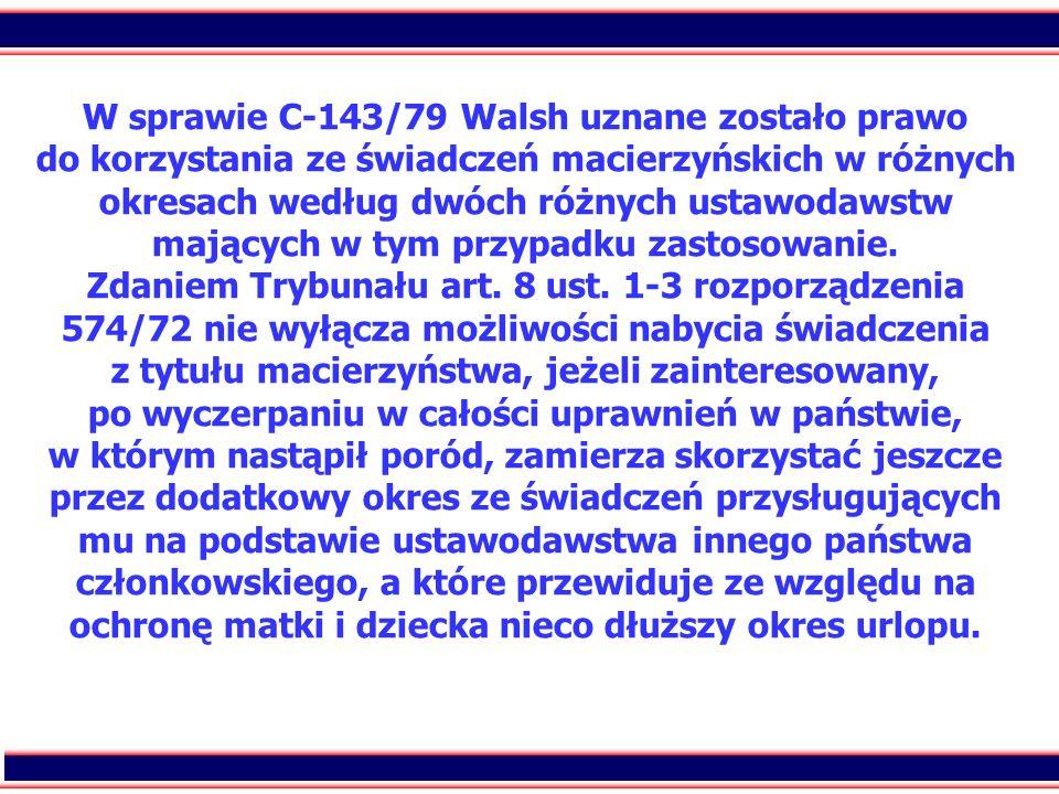 W sprawie C-143/79 Walsh uznane zostało prawo do korzystania ze świadczeń macierzyńskich w różnych okresach według dwóch różnych ustawodawstw mających w tym przypadku zastosowanie.