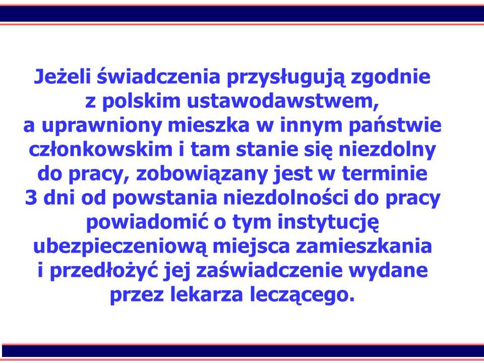 Jeżeli świadczenia przysługują zgodnie z polskim ustawodawstwem, a uprawniony mieszka w innym państwie członkowskim i tam stanie się niezdolny do pracy, zobowiązany jest w terminie 3 dni od powstania niezdolności do pracy powiadomić o tym instytucję ubezpieczeniową miejsca zamieszkania i przedłożyć jej zaświadczenie wydane przez lekarza leczącego.