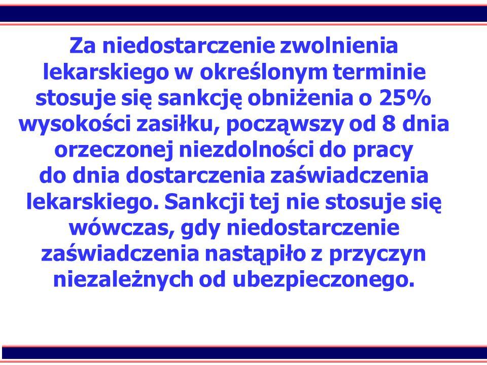 Za niedostarczenie zwolnienia lekarskiego w określonym terminie stosuje się sankcję obniżenia o 25% wysokości zasiłku, począwszy od 8 dnia orzeczonej niezdolności do pracy do dnia dostarczenia zaświadczenia lekarskiego.