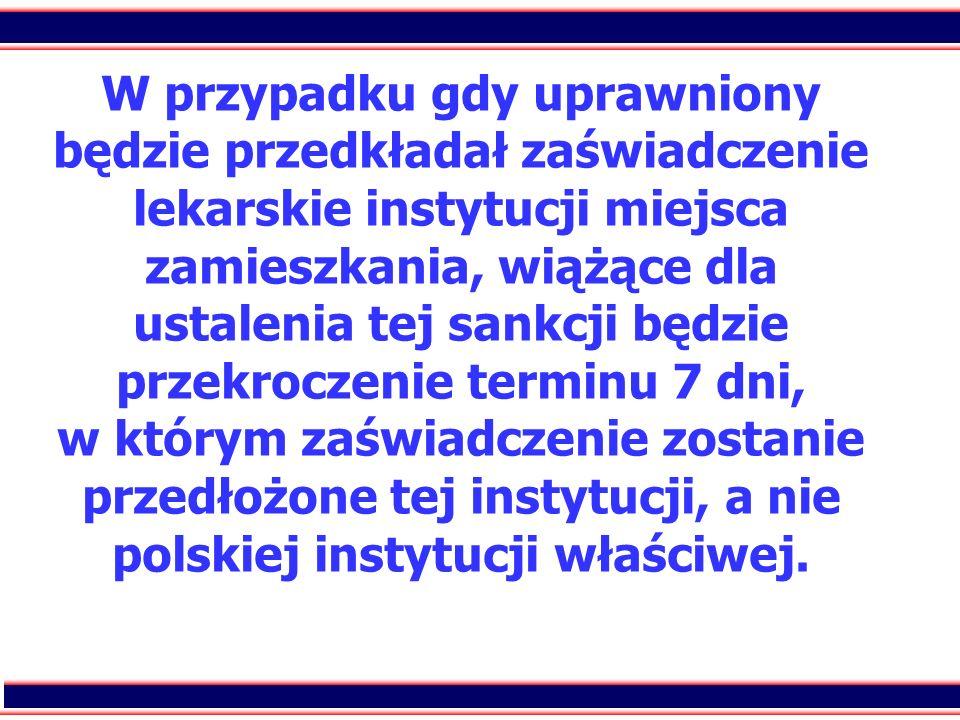W przypadku gdy uprawniony będzie przedkładał zaświadczenie lekarskie instytucji miejsca zamieszkania, wiążące dla ustalenia tej sankcji będzie przekroczenie terminu 7 dni, w którym zaświadczenie zostanie przedłożone tej instytucji, a nie polskiej instytucji właściwej.