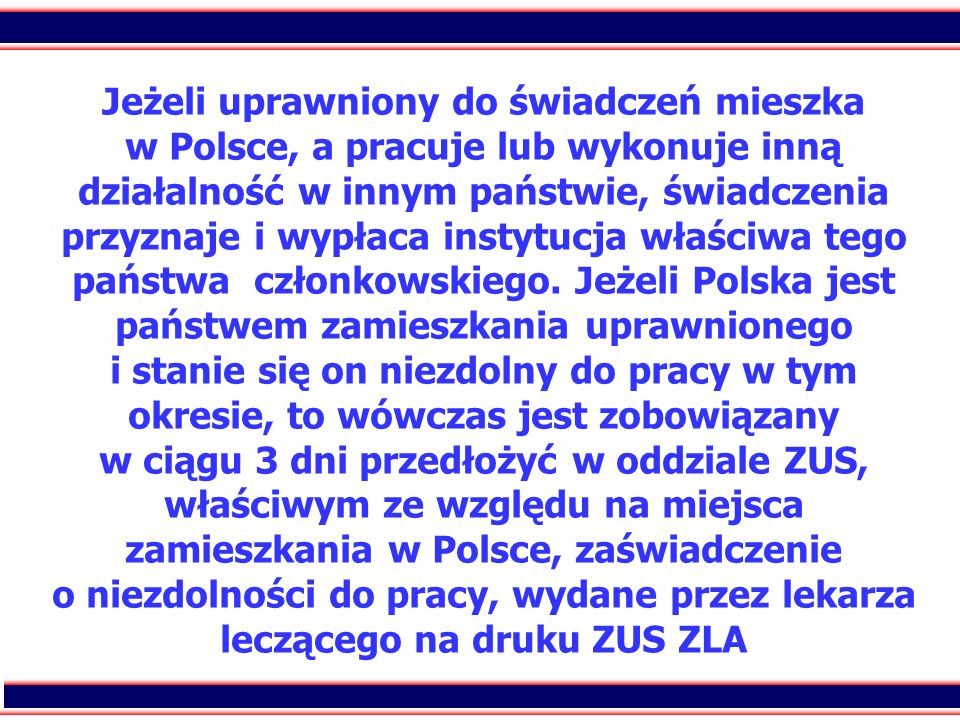 Jeżeli uprawniony do świadczeń mieszka w Polsce, a pracuje lub wykonuje inną działalność w innym państwie, świadczenia przyznaje i wypłaca instytucja właściwa tego państwa członkowskiego.