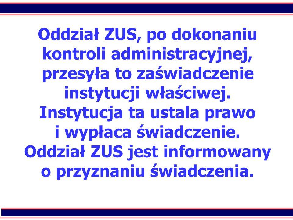 Oddział ZUS, po dokonaniu kontroli administracyjnej, przesyła to zaświadczenie instytucji właściwej.