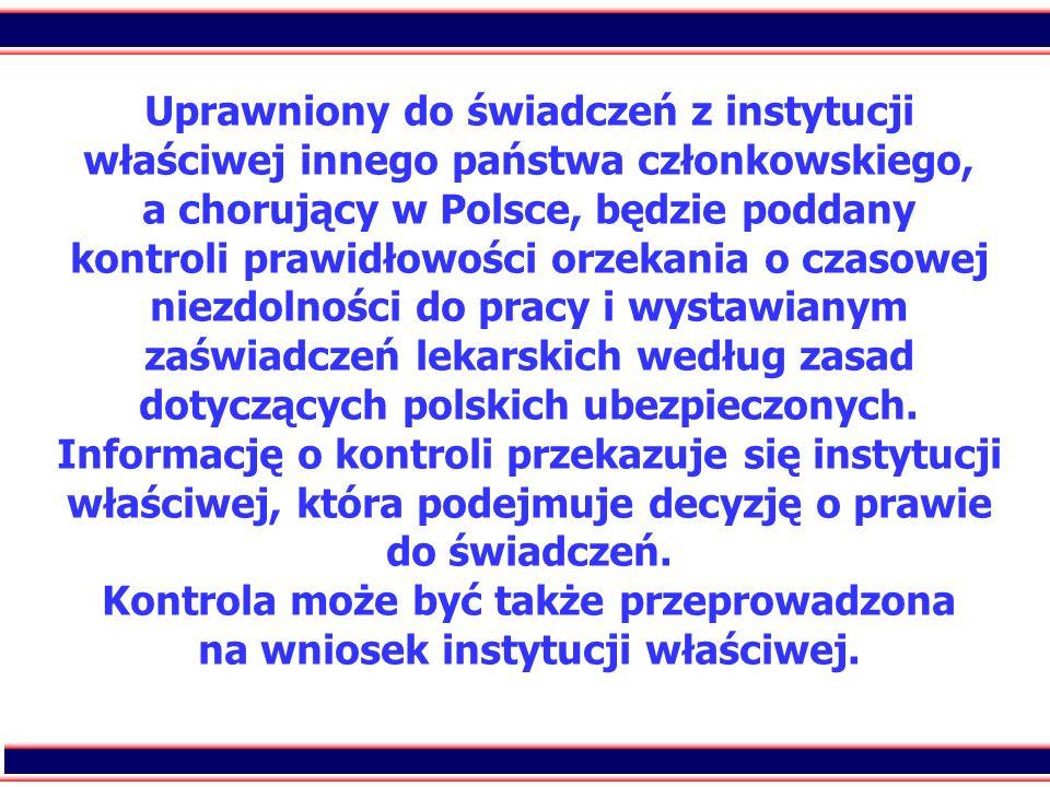Uprawniony do świadczeń z instytucji właściwej innego państwa członkowskiego, a chorujący w Polsce, będzie poddany kontroli prawidłowości orzekania o czasowej niezdolności do pracy i wystawianym zaświadczeń lekarskich według zasad dotyczących polskich ubezpieczonych.