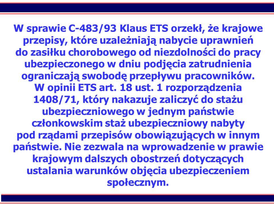 W sprawie C-483/93 Klaus ETS orzekł, że krajowe przepisy, które uzależniają nabycie uprawnień do zasiłku chorobowego od niezdolności do pracy ubezpieczonego w dniu podjęcia zatrudnienia ograniczają swobodę przepływu pracowników.