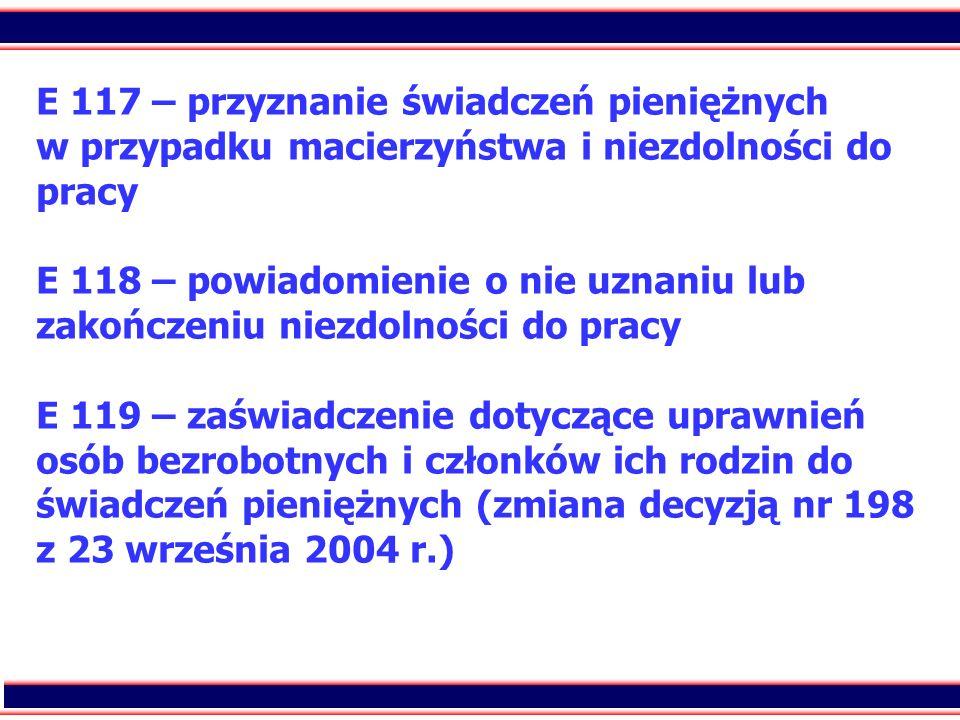 E 117 – przyznanie świadczeń pieniężnych w przypadku macierzyństwa i niezdolności do pracy E 118 – powiadomienie o nie uznaniu lub zakończeniu niezdolności do pracy E 119 – zaświadczenie dotyczące uprawnień osób bezrobotnych i członków ich rodzin do świadczeń pieniężnych (zmiana decyzją nr 198 z 23 września 2004 r.)