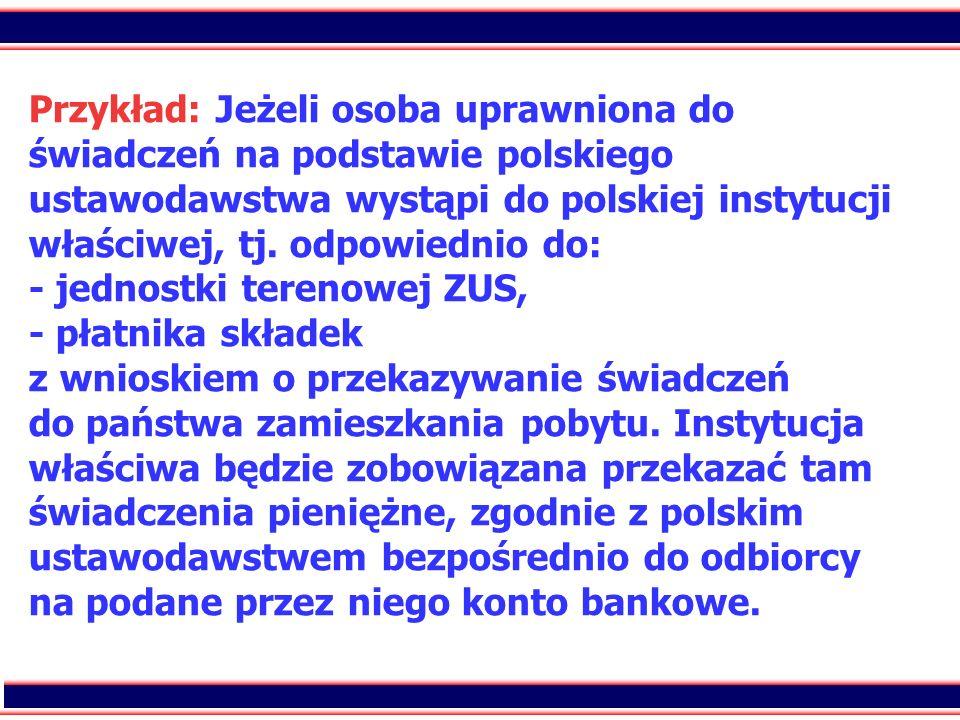 Przykład: Jeżeli osoba uprawniona do świadczeń na podstawie polskiego ustawodawstwa wystąpi do polskiej instytucji właściwej, tj.