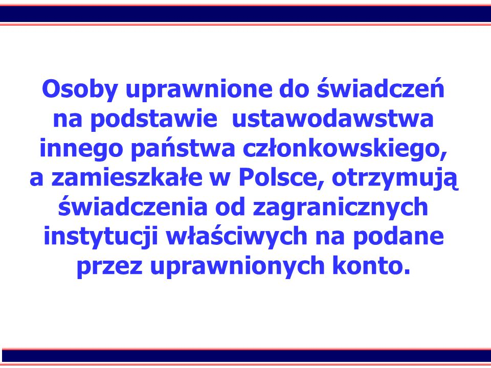 Osoby uprawnione do świadczeń na podstawie ustawodawstwa innego państwa członkowskiego, a zamieszkałe w Polsce, otrzymują świadczenia od zagranicznych instytucji właściwych na podane przez uprawnionych konto.