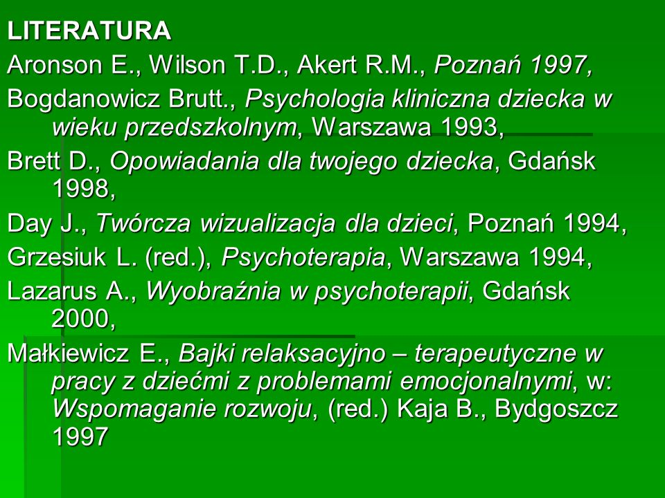 LITERATURA Aronson E., Wilson T.D., Akert R.M., Poznań 1997, Bogdanowicz Brutt., Psychologia kliniczna dziecka w wieku przedszkolnym, Warszawa 1993,