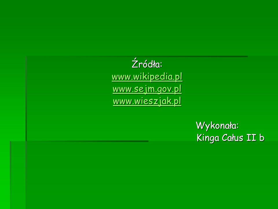 Źródła: www.wikipedia.pl www.sejm.gov.pl www.wieszjak.pl Wykonała: Kinga Całus II b