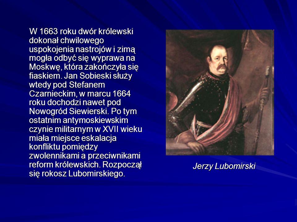 W 1663 roku dwór królewski dokonał chwilowego uspokojenia nastrojów i zimą mogła odbyć się wyprawa na Moskwę, która zakończyła się fiaskiem. Jan Sobieski służy wtedy pod Stefanem Czarnieckim, w marcu 1664 roku dochodzi nawet pod Nowogród Siewierski. Po tym ostatnim antymoskiewskim czynie militarnym w XVII wieku miała miejsce eskalacja konfliktu pomiędzy zwolennikami a przeciwnikami reform królewskich. Rozpoczął się rokosz Lubomirskiego.