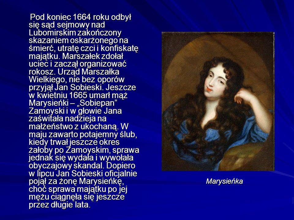 """Pod koniec 1664 roku odbył się sąd sejmowy nad Lubomirskim zakończony skazaniem oskarżonego na śmierć, utratę czci i konfiskatę majątku. Marszałek zdołał uciec i zaczął organizować rokosz. Urząd Marszałka Wielkiego, nie bez oporów przyjął Jan Sobieski. Jeszcze w kwietniu 1665 umarł mąż Marysieńki – """"Sobiepan Zamoyski i w głowie Jana zaświtała nadzieja na małżeństwo z ukochaną. W maju zawarto potajemny ślub, kiedy trwał jeszcze okres żałoby po Zamoyskim, sprawa jednak się wydała i wywołała obyczajowy skandal. Dopiero w lipcu Jan Sobieski oficjalnie pojął za żonę Marysieńkę, choć sprawa majątku po jej mężu ciągnęła się jeszcze przez długie lata."""