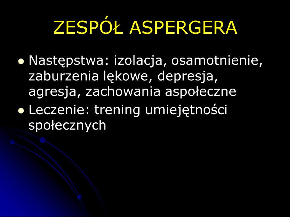 ZESPÓŁ ASPERGERA Następstwa: izolacja, osamotnienie, zaburzenia lękowe, depresja, agresja, zachowania aspołeczne.