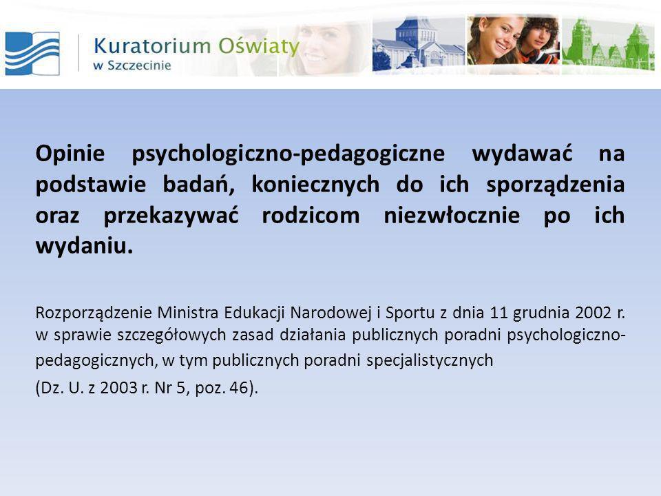 Opinie psychologiczno-pedagogiczne wydawać na podstawie badań, koniecznych do ich sporządzenia oraz przekazywać rodzicom niezwłocznie po ich wydaniu.