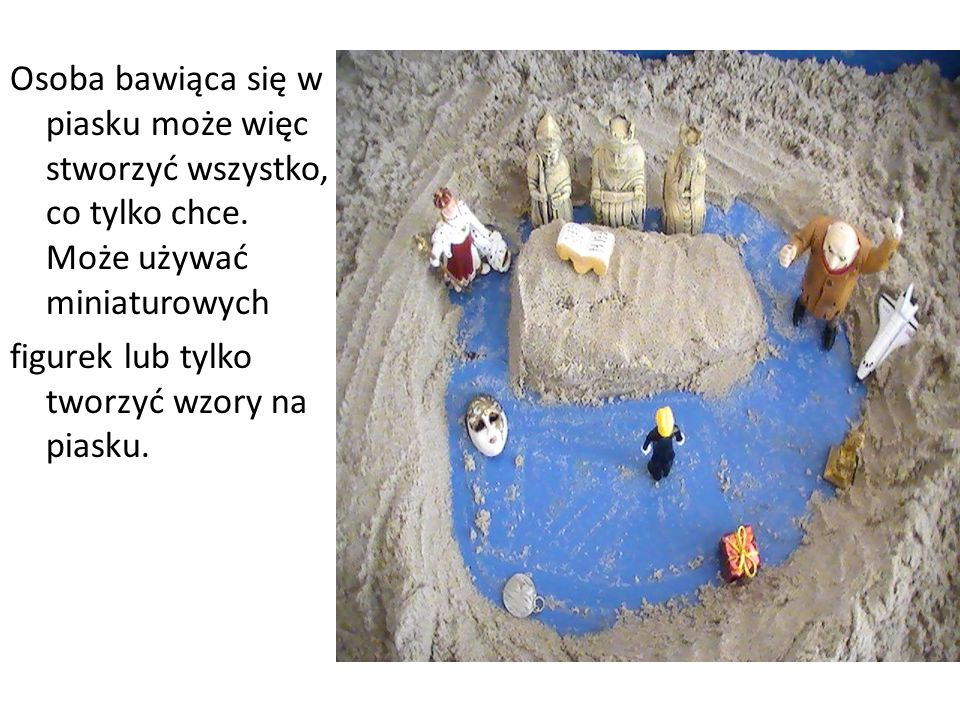 Osoba bawiąca się w piasku może więc stworzyć wszystko, co tylko chce