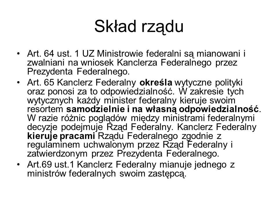 Skład rządu Art. 64 ust. 1 UZ Ministrowie federalni są mianowani i zwalniani na wniosek Kanclerza Federalnego przez Prezydenta Federalnego.