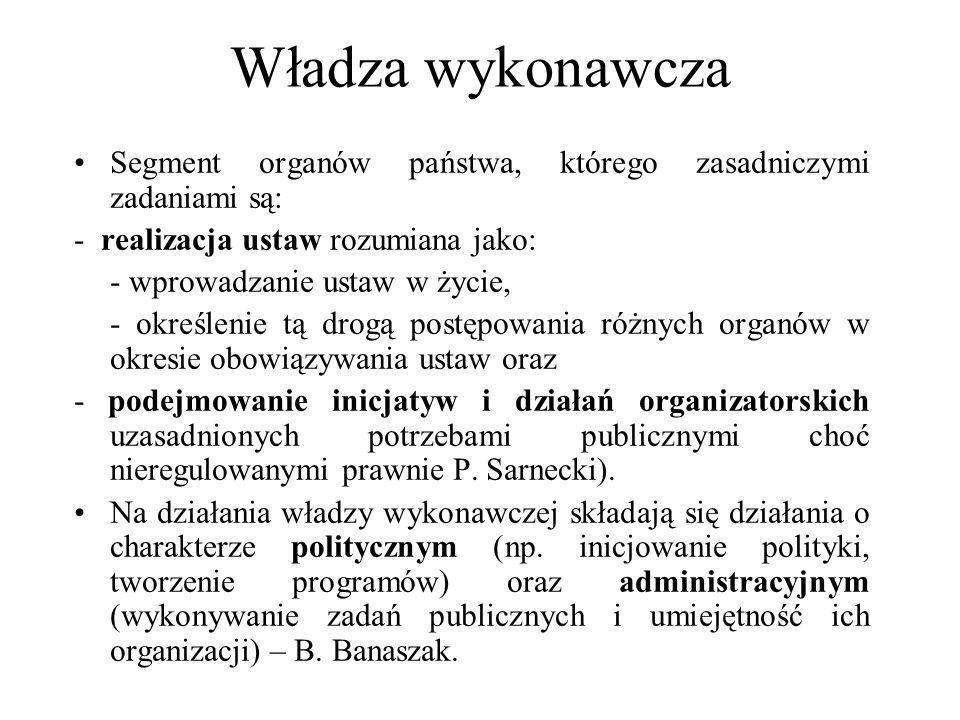 Władza wykonawcza Segment organów państwa, którego zasadniczymi zadaniami są: - realizacja ustaw rozumiana jako: