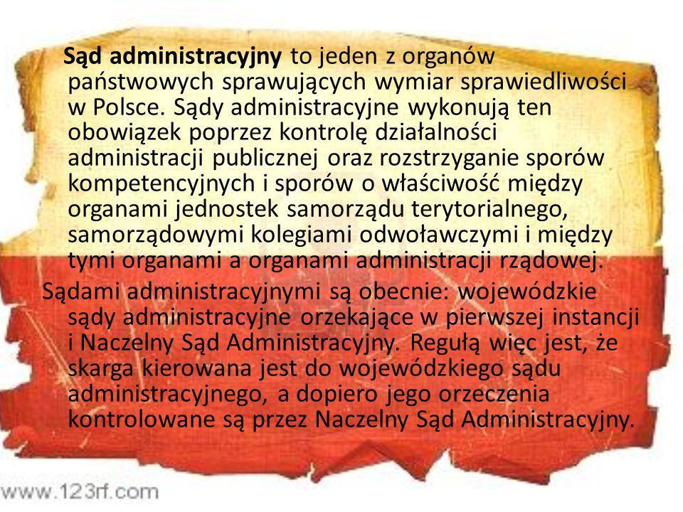 Sąd administracyjny to jeden z organów państwowych sprawujących wymiar sprawiedliwości w Polsce. Sądy administracyjne wykonują ten obowiązek poprzez kontrolę działalności administracji publicznej oraz rozstrzyganie sporów kompetencyjnych i sporów o właściwość między organami jednostek samorządu terytorialnego, samorządowymi kolegiami odwoławczymi i między tymi organami a organami administracji rządowej.