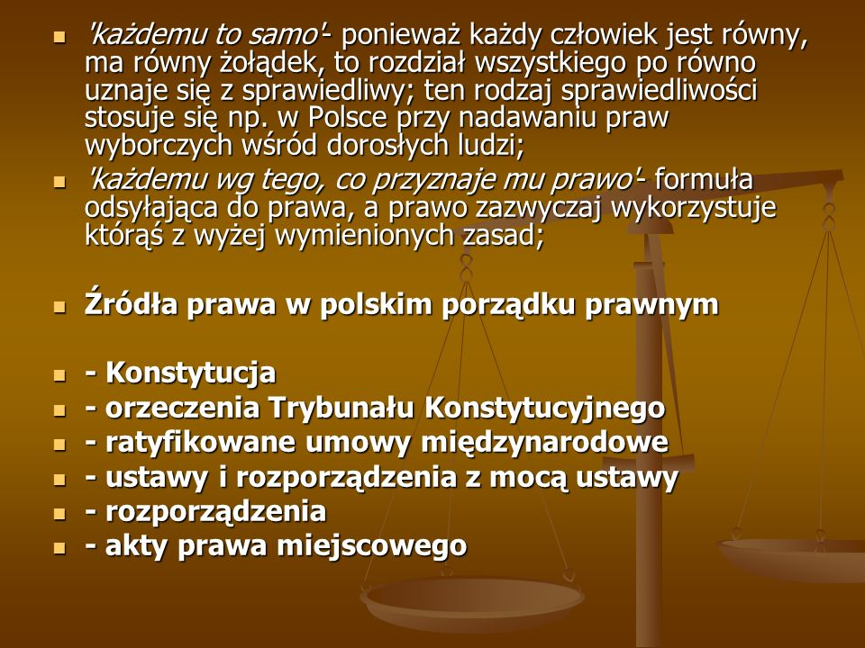 każdemu to samo - ponieważ każdy człowiek jest równy, ma równy żołądek, to rozdział wszystkiego po równo uznaje się z sprawiedliwy; ten rodzaj sprawiedliwości stosuje się np. w Polsce przy nadawaniu praw wyborczych wśród dorosłych ludzi;