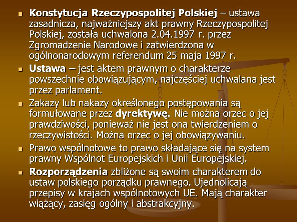 Konstytucja Rzeczypospolitej Polskiej – ustawa zasadnicza, najważniejszy akt prawny Rzeczypospolitej Polskiej, została uchwalona 2.04.1997 r. przez Zgromadzenie Narodowe i zatwierdzona w ogólnonarodowym referendum 25 maja 1997 r.