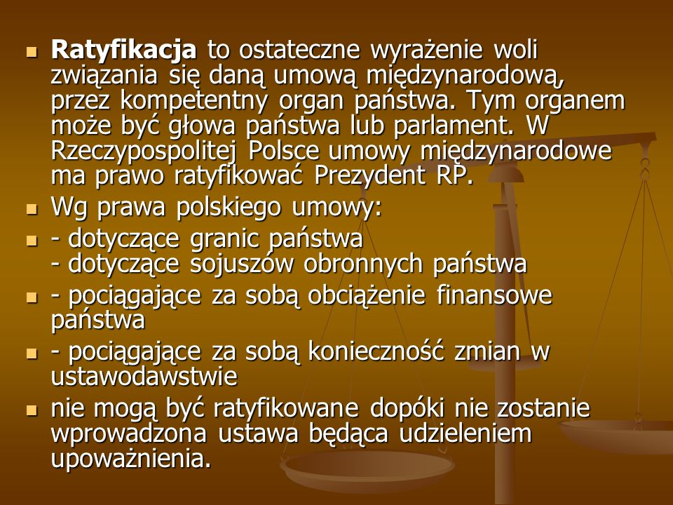Ratyfikacja to ostateczne wyrażenie woli związania się daną umową międzynarodową, przez kompetentny organ państwa. Tym organem może być głowa państwa lub parlament. W Rzeczypospolitej Polsce umowy międzynarodowe ma prawo ratyfikować Prezydent RP.