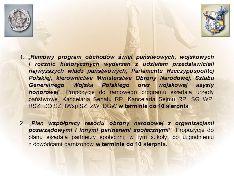 """1. """"Ramowy program obchodów świąt państwowych, wojskowych i rocznic historycznych wydarzeń z udziałem przedstawicieli najwyższych władz państwowych, Parlamentu Rzeczypospolitej Polskiej, kierownictwa Ministerstwa Obrony Narodowej, Sztabu Generalnego Wojska Polskiego oraz wojskowej asysty honorowej . Propozycje do ramowego programu składają urzędy państwowe, Kancelaria Senatu RP, Kancelaria Sejmu RP, SG WP, RSZ, DO SZ, IWsp SZ, ŻW, DGW w terminie do 10 sierpnia."""