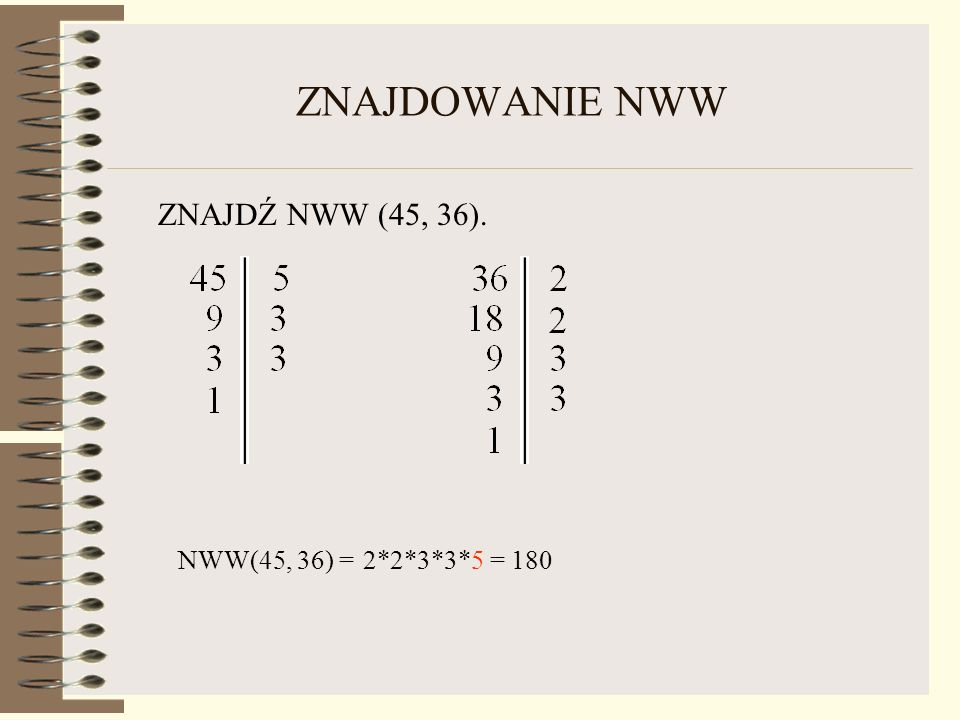 ZNAJDOWANIE NWW ZNAJDŹ NWW (45, 36). NWW(45, 36) = 2*2*3*3*5 = 180