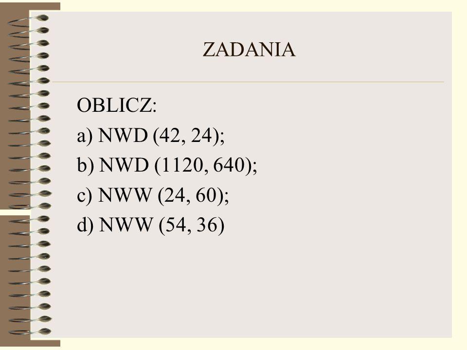 ZADANIA OBLICZ: a) NWD (42, 24); b) NWD (1120, 640); c) NWW (24, 60); d) NWW (54, 36)
