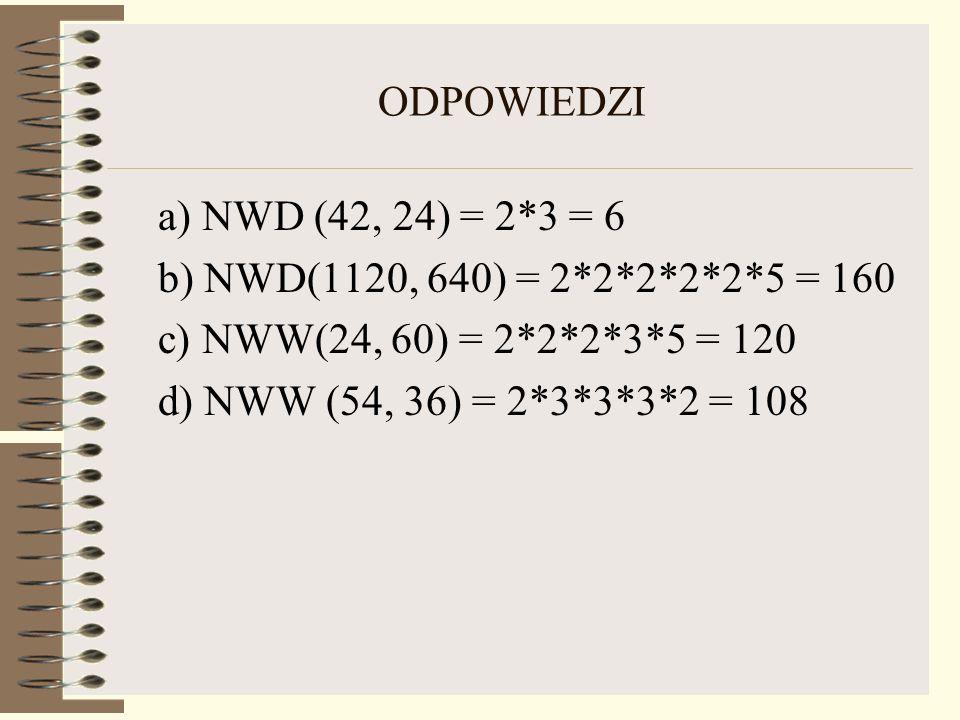 ODPOWIEDZI a) NWD (42, 24) = 2*3 = 6. b) NWD(1120, 640) = 2*2*2*2*2*5 = 160. c) NWW(24, 60) = 2*2*2*3*5 = 120.