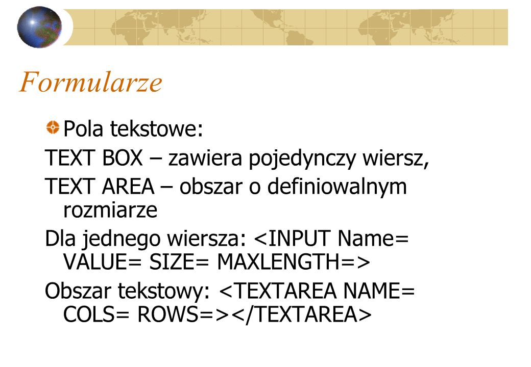 Formularze Pola tekstowe: TEXT BOX – zawiera pojedynczy wiersz,