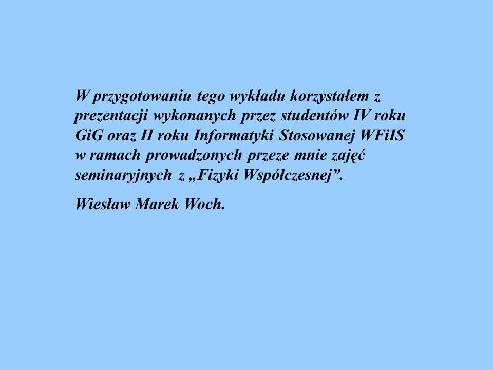 """W przygotowaniu tego wykładu korzystałem z prezentacji wykonanych przez studentów IV roku GiG oraz II roku Informatyki Stosowanej WFiIS w ramach prowadzonych przeze mnie zajęć seminaryjnych z """"Fizyki Współczesnej ."""
