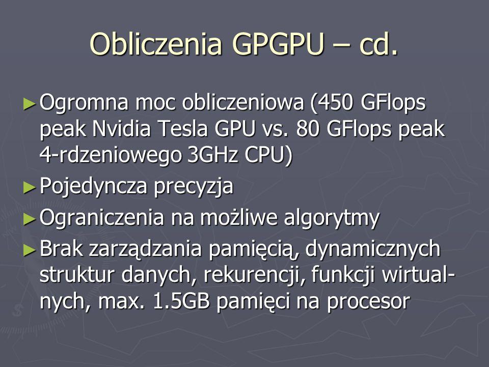 Obliczenia GPGPU – cd. Ogromna moc obliczeniowa (450 GFlops peak Nvidia Tesla GPU vs. 80 GFlops peak 4-rdzeniowego 3GHz CPU)