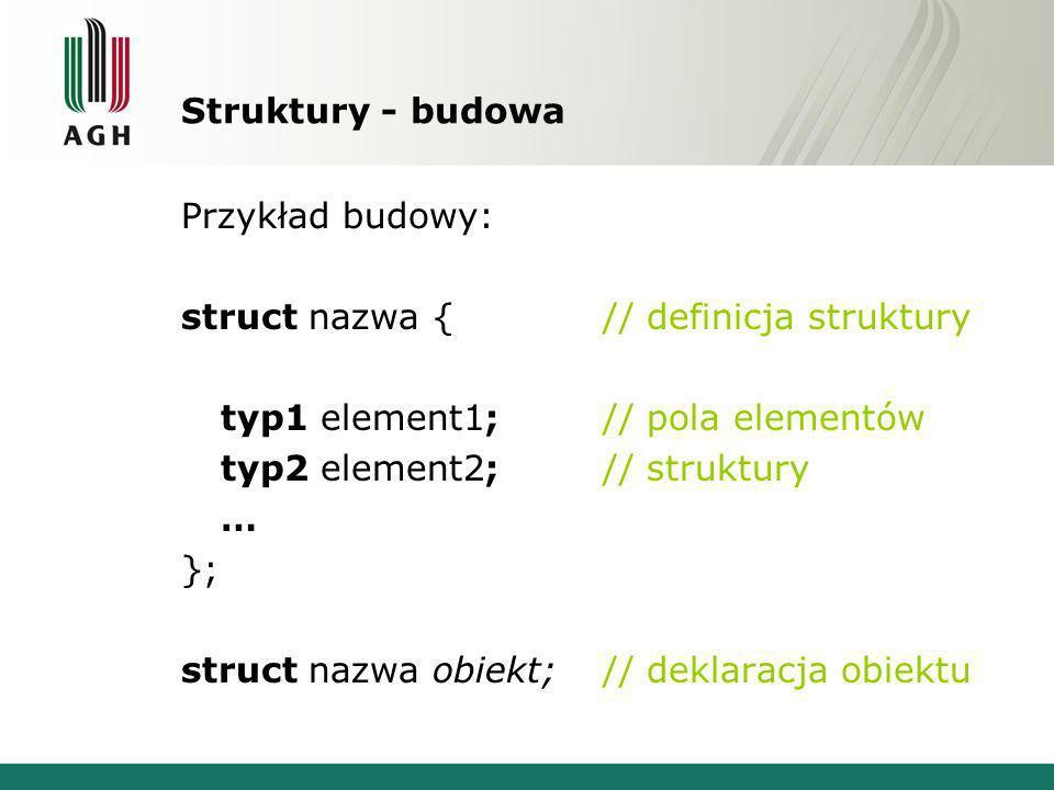 Struktury - budowa Przykład budowy: struct nazwa { // definicja struktury. typ1 element1; // pola elementów.