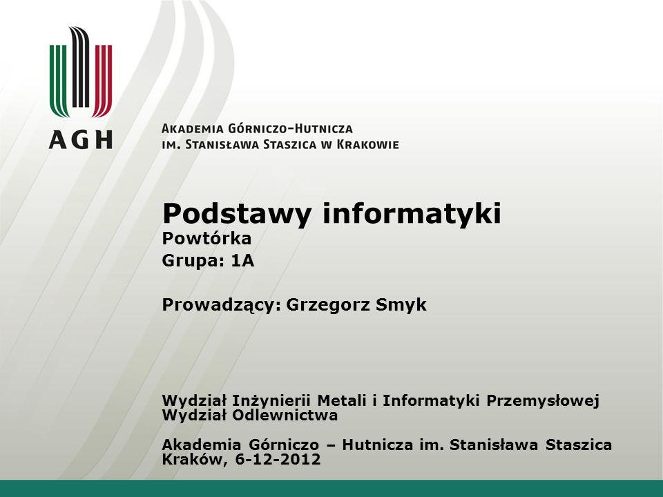 Podstawy informatyki Powtórka Grupa: 1A Prowadzący: Grzegorz Smyk