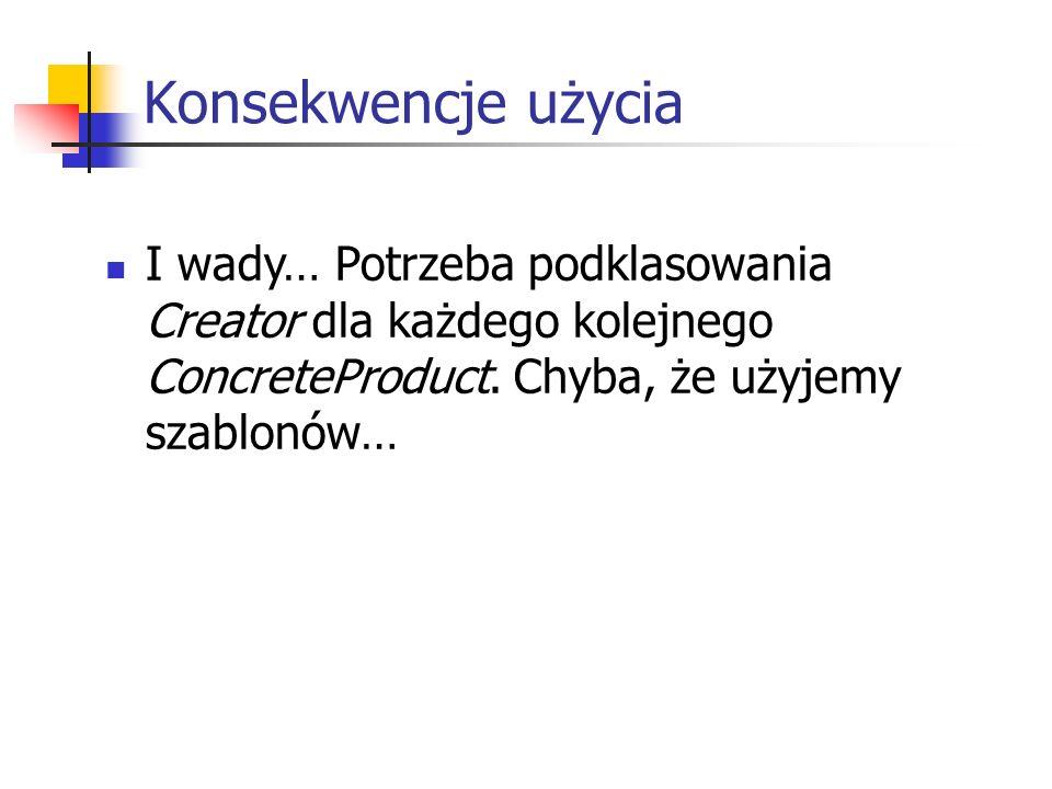 Konsekwencje użyciaI wady… Potrzeba podklasowania Creator dla każdego kolejnego ConcreteProduct.
