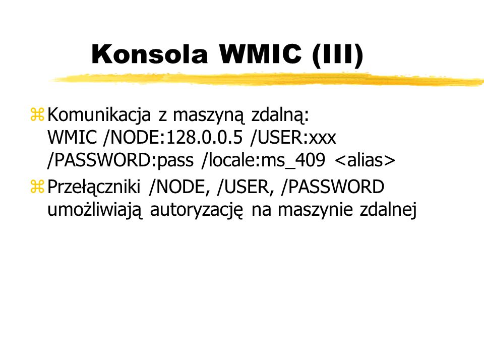 Konsola WMIC (III)Komunikacja z maszyną zdalną: WMIC /NODE:128.0.0.5 /USER:xxx /PASSWORD:pass /locale:ms_409 <alias>