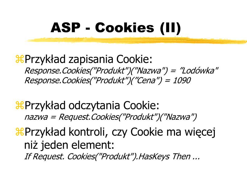 ASP - Cookies (II) Przykład zapisania Cookie: Response.Cookies( Produkt )( Nazwa ) = Lodówka Response.Cookies( Produkt )( Cena ) = 1090.
