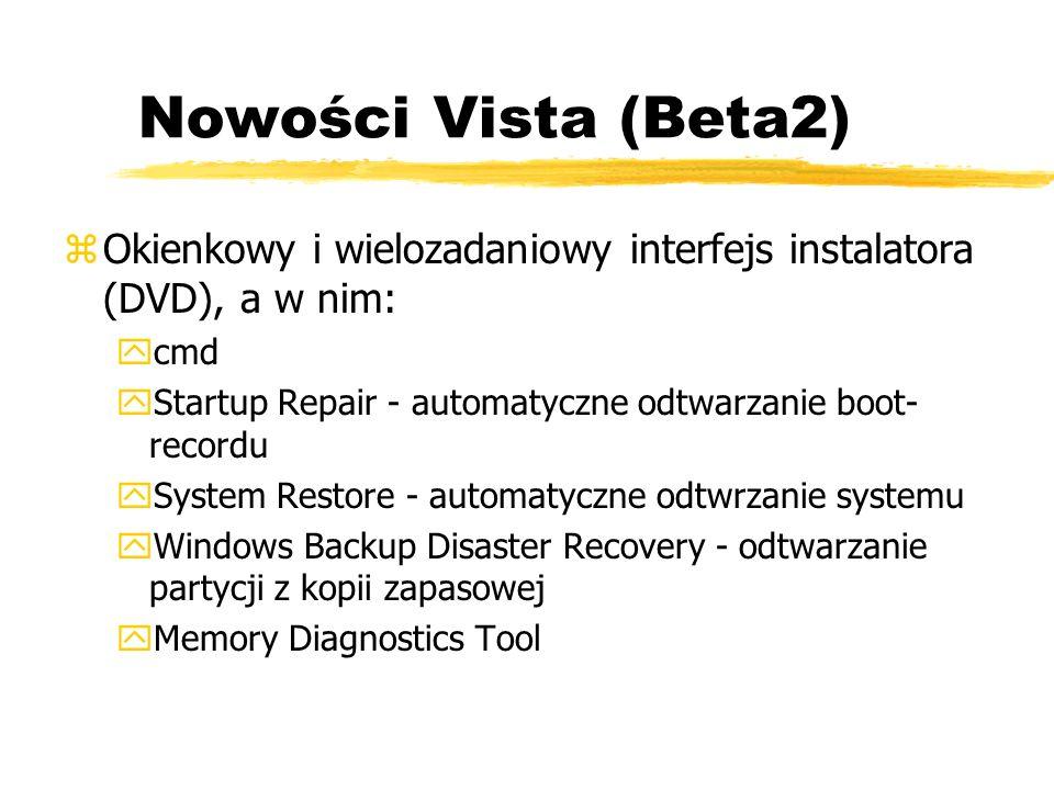 Nowości Vista (Beta2) Okienkowy i wielozadaniowy interfejs instalatora (DVD), a w nim: cmd. Startup Repair - automatyczne odtwarzanie boot-recordu.